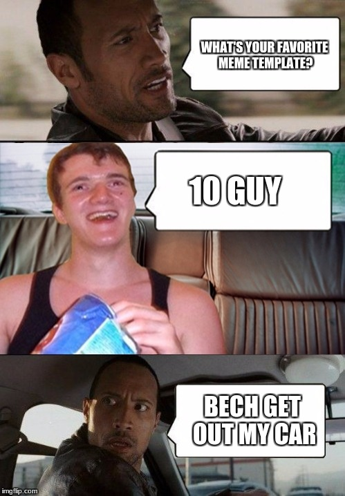 the rock driving 10 guy | WHAT'S YOUR FAVORITE MEME TEMPLATE? 10 GUY BECH GET OUT MY CAR | image tagged in the rock driving 10 guy | made w/ Imgflip meme maker
