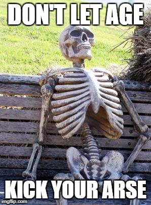 Waiting Skeleton Meme | DON'T LET AGE KICK YOUR ARSE | image tagged in memes,waiting skeleton | made w/ Imgflip meme maker