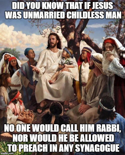 Story Time Jesus | DID YOU KNOW THAT IF JESUS WAS UNMARRIED CHILDLESS MAN NO ONE WOULD CALL HIM RABBI, NOR WOULD HE BE ALLOWED TO PREACH IN ANY SYNAGOGUE | image tagged in story time jesus | made w/ Imgflip meme maker