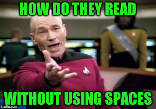 Picard Wtf Meme | HOW DO THEY READ WITHOUT USING SPACES | image tagged in memes,picard wtf | made w/ Imgflip meme maker
