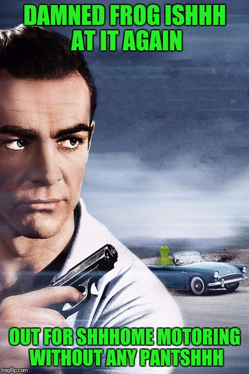 Connery vs Kermit | DAMNED FROG ISHHH AT IT AGAIN OUT FOR SHHHOME MOTORING WITHOUT ANY PANTSHHH | image tagged in connery vs kermit | made w/ Imgflip meme maker