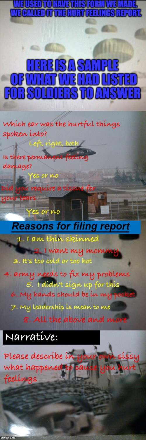 The US Army hurt feelings report | WE USED TO HAVE THIS FORM WE MADE, WE CALLED IT THE HURT FEELINGS REPORT. HERE IS A SAMPLE OF WHAT WE HAD LISTED FOR SOLDIERS TO ANSWER | image tagged in hurt feelings,soldiers,crying | made w/ Imgflip meme maker