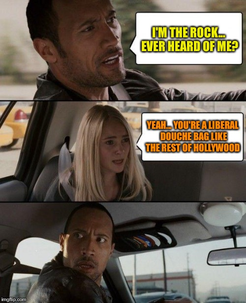 The Rock Driving Meme | I'M THE ROCK... EVER HEARD OF ME? YEAH... YOU'RE A LIBERAL DOUCHE BAG LIKE THE REST OF HOLLYWOOD | image tagged in memes,the rock driving | made w/ Imgflip meme maker