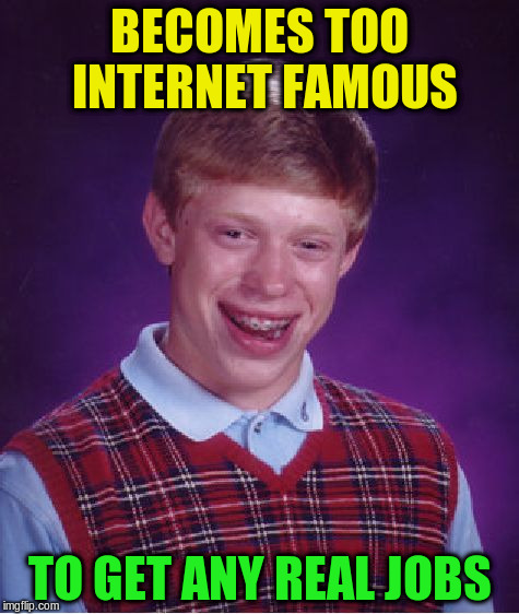 Bad Luck Brian Meme | BECOMES TOO INTERNET FAMOUS TO GET ANY REAL JOBS | image tagged in memes,bad luck brian | made w/ Imgflip meme maker