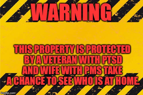 Warning sign | WARNING THIS PROPERTY IS PROTECTED BY A VETERAN WITH PTSD AND WIFE WITH PMS TAKE  A CHANCE TO SEE WHO IS AT HOME. | image tagged in ptsd,pms,veterans,wives | made w/ Imgflip meme maker