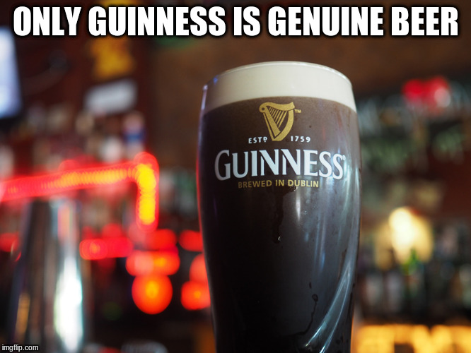 ONLY GUINNESS IS GENUINE BEER | made w/ Imgflip meme maker