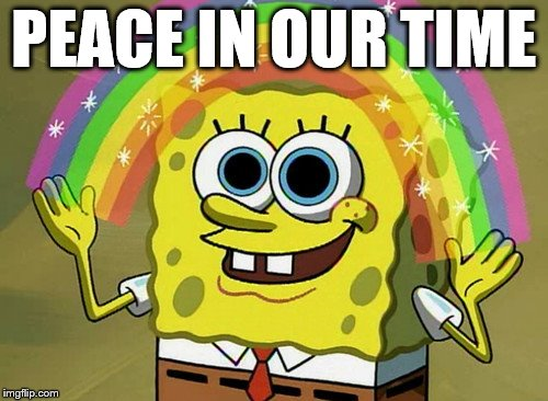 Do You Know What Time It Is Imagination Spongebob | PEACE IN OUR TIME | image tagged in memes,imagination spongebob,world peace,peace on earth,peace | made w/ Imgflip meme maker