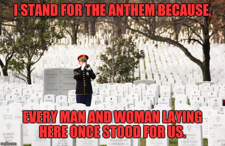 I stand | I STAND FOR THE ANTHEM BECAUSE, EVERY MAN AND WOMAN LAYING HERE ONCE STOOD FOR US. | image tagged in national anthem,nfl,nfl football,donald trump,football,american flag | made w/ Imgflip meme maker