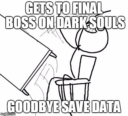 Table Flip Guy Meme | GETS TO FINAL BOSS ON DARK SOULS GOODBYE SAVE DATA | image tagged in memes,table flip guy | made w/ Imgflip meme maker