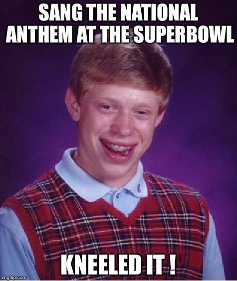 Bad Luck Brian Meme | SANG THE NATIONAL ANTHEM AT THE SUPERBOWL KNEELED IT ! | image tagged in memes,bad luck brian | made w/ Imgflip meme maker