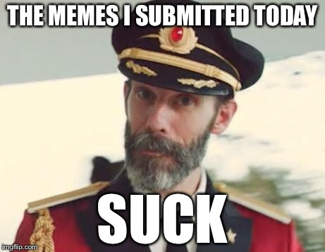 Captain Obvious | THE MEMES I SUBMITTED TODAY SUCK | image tagged in captain obvious | made w/ Imgflip meme maker