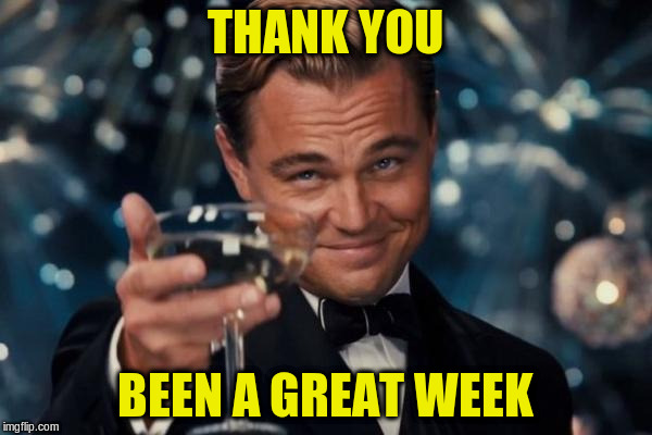 Leonardo Dicaprio Cheers Meme | THANK YOU BEEN A GREAT WEEK | image tagged in memes,leonardo dicaprio cheers | made w/ Imgflip meme maker