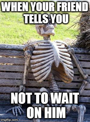 Waiting Skeleton Meme | WHEN YOUR FRIEND TELLS YOU NOT TO WAIT ON HIM | image tagged in memes,waiting skeleton | made w/ Imgflip meme maker