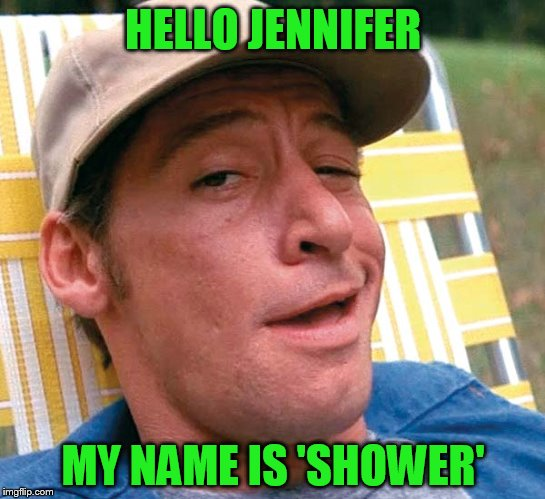 HELLO JENNIFER MY NAME IS 'SHOWER' | made w/ Imgflip meme maker