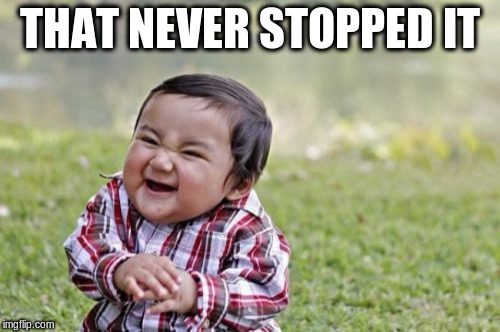 Evil Toddler Meme | THAT NEVER STOPPED IT | image tagged in memes,evil toddler | made w/ Imgflip meme maker
