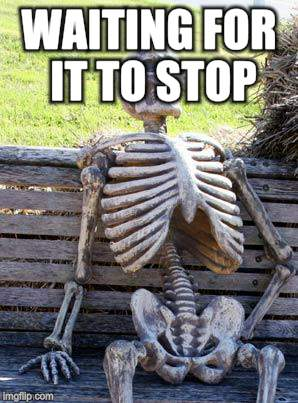 Waiting Skeleton Meme | WAITING FOR IT TO STOP | image tagged in memes,waiting skeleton | made w/ Imgflip meme maker