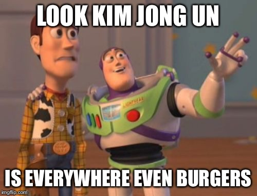 X, X Everywhere Meme | LOOK KIM JONG UN IS EVERYWHERE EVEN BURGERS | image tagged in memes,x,x everywhere,x x everywhere | made w/ Imgflip meme maker