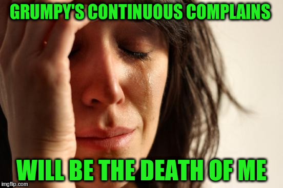 First World Problems Meme | GRUMPY'S CONTINUOUS COMPLAINS WILL BE THE DEATH OF ME | image tagged in memes,first world problems | made w/ Imgflip meme maker