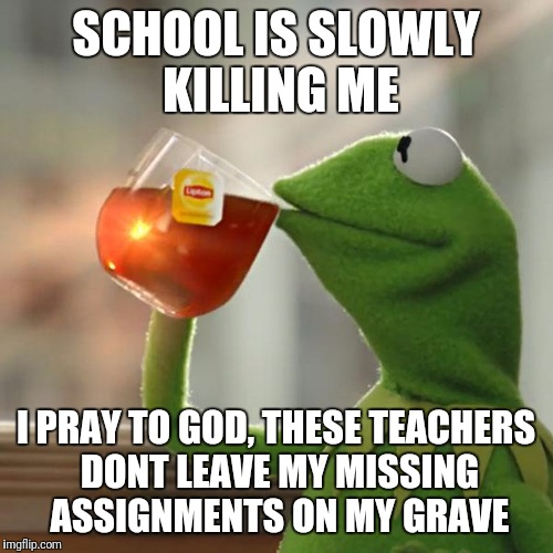 Dank frog | SCHOOL IS SLOWLY KILLING ME I PRAY TO GOD, THESE TEACHERS DONT LEAVE MY MISSING ASSIGNMENTS ON MY GRAVE | image tagged in kermit the frog,unhelpful high school teacher,funny memes,dank memes,hilarious,memes | made w/ Imgflip meme maker