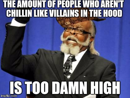 Too Damn High Meme | THE AMOUNT OF PEOPLE WHO AREN'T CHILLIN LIKE VILLAINS IN THE HOOD IS TOO DAMN HIGH | image tagged in memes,too damn high,scumbag | made w/ Imgflip meme maker