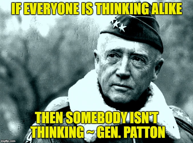 A lesson for all groupthink sheep on both sides.  | IF EVERYONE IS THINKING ALIKE THEN SOMEBODY ISN'T THINKING ~ GEN. PATTON | image tagged in patton,politics,group think,liberals vs conservatives,patriotism | made w/ Imgflip meme maker
