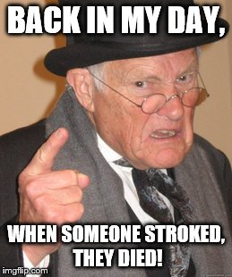 Back In My Day Meme | BACK IN MY DAY, WHEN SOMEONE STROKED, THEY DIED! | image tagged in memes,back in my day | made w/ Imgflip meme maker