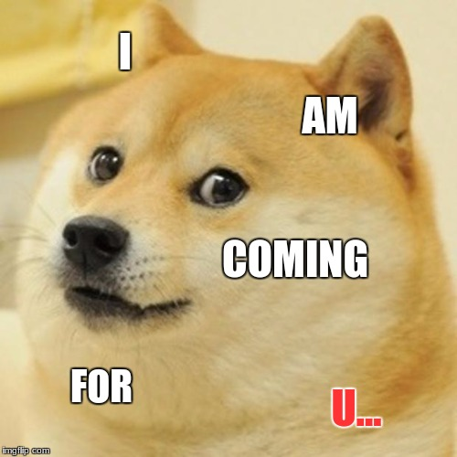 Doge Meme | I AM COMING FOR U... | image tagged in memes,doge | made w/ Imgflip meme maker