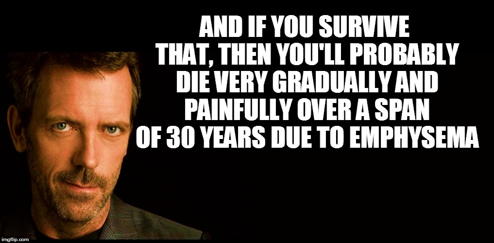 AND IF YOU SURVIVE THAT, THEN YOU'LL PROBABLY DIE VERY GRADUALLY AND PAINFULLY OVER A SPAN OF 30 YEARS DUE TO EMPHYSEMA | made w/ Imgflip meme maker