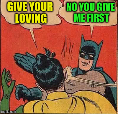 Batman Slapping Robin Meme | GIVE YOUR LOVING NO YOU GIVE ME FIRST | image tagged in memes,batman slapping robin | made w/ Imgflip meme maker