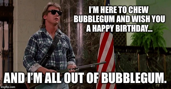 Rowdy Birthday  | I'M HERE TO CHEW BUBBLEGUM AND WISH YOU A HAPPY BIRTHDAY... AND I'M ALL OUT OF BUBBLEGUM. | image tagged in they live | made w/ Imgflip meme maker