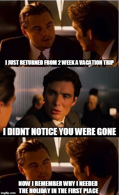 Inception Meme | I JUST RETURNED FROM 2 WEEK A VACATION TRIP I DIDNT NOTICE YOU WERE GONE NOW I REMEMBER WHY I NEEDED THE HOLIDAY IN THE FIRST PLACE | image tagged in memes,inception | made w/ Imgflip meme maker