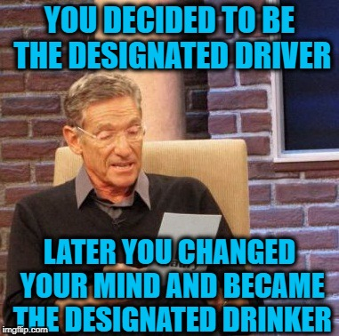 Drunken Words O' Wisdom #10 | YOU DECIDED TO BE THE DESIGNATED DRIVER LATER YOU CHANGED YOUR MIND AND BECAME THE DESIGNATED DRINKER | image tagged in memes,drunken words wisdom,madd,drunk logic,maury | made w/ Imgflip meme maker