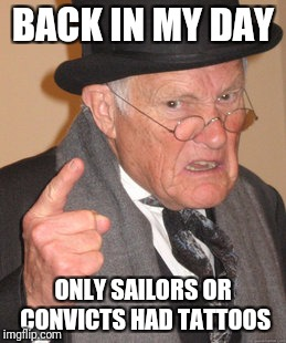 Back In My Day Meme | BACK IN MY DAY ONLY SAILORS OR CONVICTS HAD TATTOOS | image tagged in memes,back in my day | made w/ Imgflip meme maker