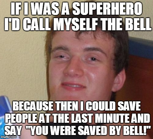 "10 Guy Meme | IF I WAS A SUPERHERO I'D CALL MYSELF THE BELL BECAUSE THEN I COULD SAVE PEOPLE AT THE LAST MINUTE AND SAY  ""YOU WERE SAVED BY BELL!"" 