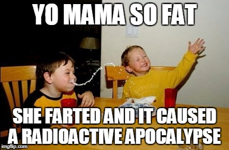 Yo Mamas So Fat Meme | YO MAMA SO FAT SHE FARTED AND IT CAUSED A RADIOACTIVE APOCALYPSE | image tagged in memes,yo mamas so fat | made w/ Imgflip meme maker
