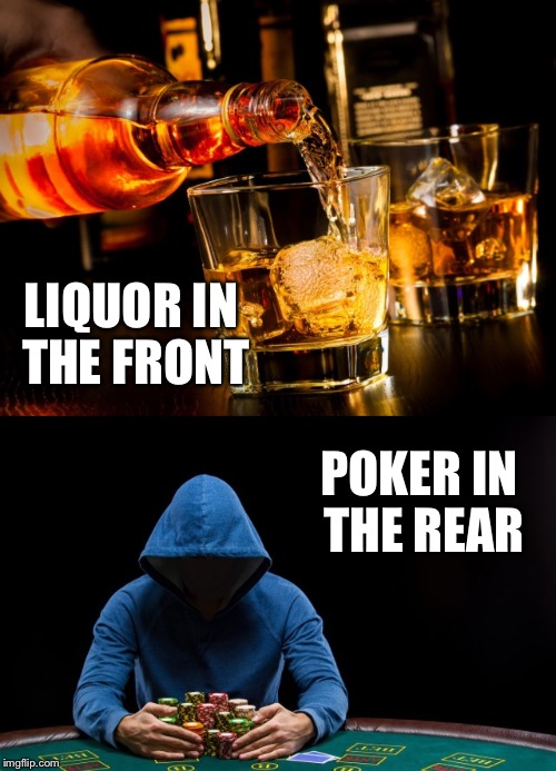 LIQUOR IN THE FRONT POKER IN THE REAR | made w/ Imgflip meme maker