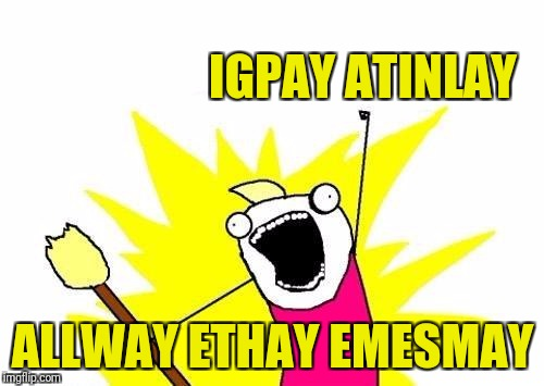 X All The Y Meme | IGPAY ATINLAY ALLWAY ETHAY EMESMAY | image tagged in memes,x all the y | made w/ Imgflip meme maker