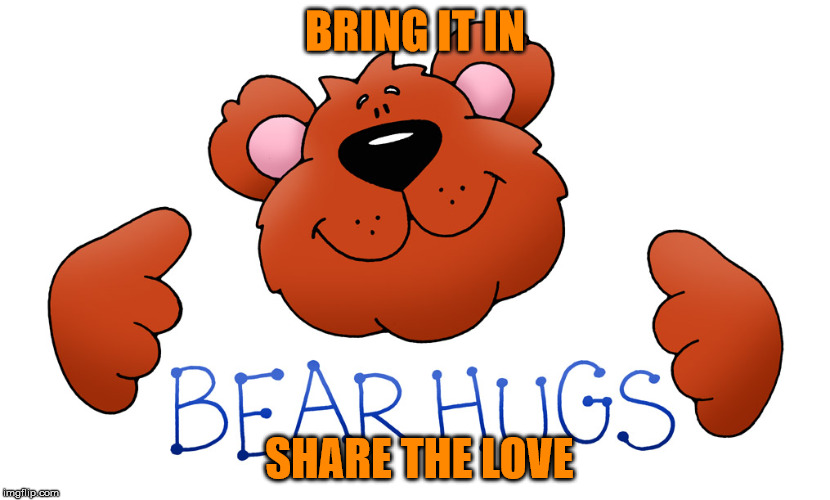 Bear Hugs...Share The Love | BRING IT IN SHARE THE LOVE | image tagged in walter peguise | made w/ Imgflip meme maker