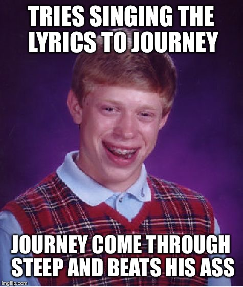 Bad Luck Brian Meme | TRIES SINGING THE LYRICS TO JOURNEY JOURNEY COME THROUGH STEEP AND BEATS HIS ASS | image tagged in memes,bad luck brian | made w/ Imgflip meme maker