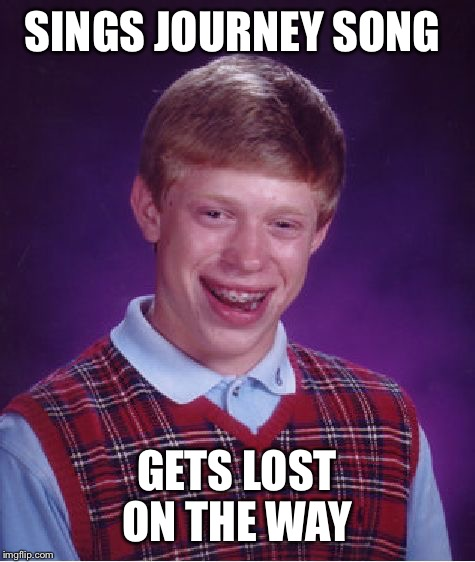 Bad Luck Brian Meme | SINGS JOURNEY SONG GETS LOST ON THE WAY | image tagged in memes,bad luck brian | made w/ Imgflip meme maker