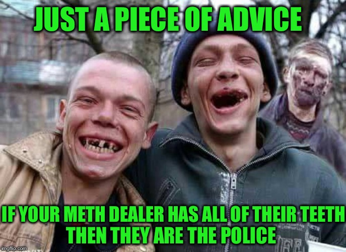 I ain't no snitch | JUST A PIECE OF ADVICE IF YOUR METH DEALER HAS ALL OF THEIR TEETH THEN THEY ARE THE POLICE | image tagged in methed up,drug dealer,police,po po | made w/ Imgflip meme maker