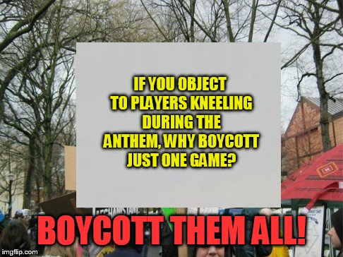 IF YOU OBJECT TO PLAYERS KNEELING DURING THE ANTHEM, WHY BOYCOTT JUST ONE GAME? BOYCOTT THEM ALL! | image tagged in protest | made w/ Imgflip meme maker