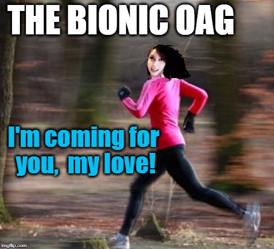 Overly Attached Girlfriend | THE BIONIC OAG I'm coming for you,  my love! | image tagged in oag,bionic,horror,funny | made w/ Imgflip meme maker