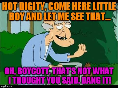herbert the pervert | HOT DIGITY, COME HERE LITTLE BOY AND LET ME SEE THAT... OH, BOYCOTT, THAT'S NOT WHAT I THOUGHT YOU SAID. DANG IT! | image tagged in herbert the pervert | made w/ Imgflip meme maker