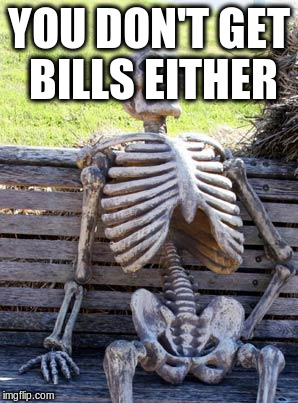Waiting Skeleton Meme | YOU DON'T GET BILLS EITHER | image tagged in memes,waiting skeleton | made w/ Imgflip meme maker