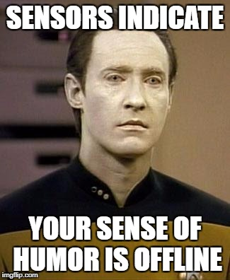 Data | SENSORS INDICATE YOUR SENSE OF HUMOR IS OFFLINE | image tagged in data | made w/ Imgflip meme maker
