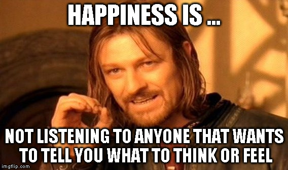 One Does Not Simply Meme | HAPPINESS IS ... NOT LISTENING TO ANYONE THAT WANTS TO TELL YOU WHAT TO THINK OR FEEL | image tagged in memes,one does not simply | made w/ Imgflip meme maker
