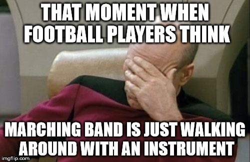 Captain Picard Facepalm Meme | THAT MOMENT WHEN FOOTBALL PLAYERS THINK MARCHING BAND IS JUST WALKING AROUND WITH AN INSTRUMENT | image tagged in memes,captain picard facepalm | made w/ Imgflip meme maker