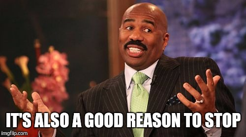 Steve Harvey Meme | IT'S ALSO A GOOD REASON TO STOP | image tagged in memes,steve harvey | made w/ Imgflip meme maker