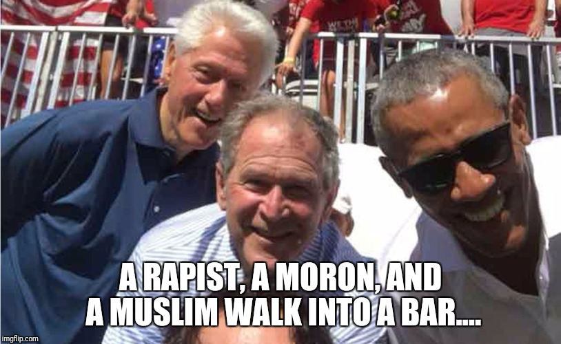 A RAPIST, A MORON, AND A MUSLIM WALK INTO A BAR.... | image tagged in presidents | made w/ Imgflip meme maker